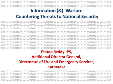 Information (&) Warfare Countering Threats to National Security Pratap Reddy IPS, Additional Director General, Directorate of Fire and Emergency Services,