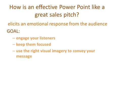 How is an effective Power Point like a great sales pitch? elicits an emotional response from the audience GOAL: – engage your listeners – keep them focused.