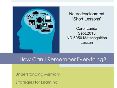 "Understanding Memory Strategies for Learning Neurodevelopment ""Short Lessons"" Carol Landa Sept,2013 ND 5050 Metacognition Lesson How Can I Remember Everything?"