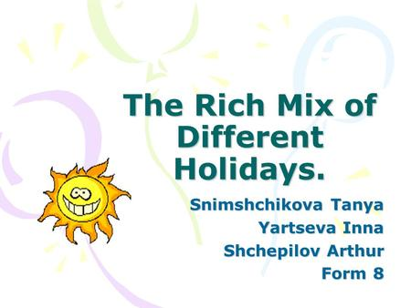 The Rich Mix of Different Holidays. Snimshchikova Tanya Yartseva Inna Shchepilov Arthur Form 8.