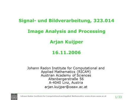 Johann Radon Institute for Computational and Applied Mathematics: www.ricam.oeaw.ac.at 1/33 Signal- und Bildverarbeitung, 323.014 Image Analysis and Processing.