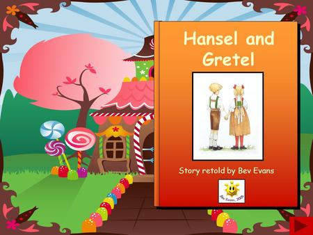 Hansel and Gretel Story retold by Bev Evans Once upon a time there were two children called Hansel and Gretel. They lived in the forest with their father.