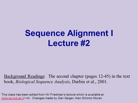 . Sequence Alignment I Lecture #2 This class has been edited from Nir Friedman's lecture which is available at www.cs.huji.ac.il/~nir. Changes made by.