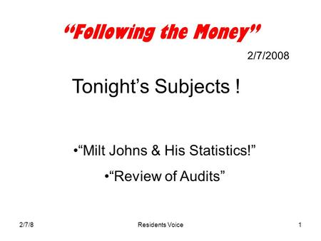 "2/7/8Residents Voice1 ""Following the Money"" 2/7/2008 Tonight's Subjects ! ""Milt Johns & His Statistics!"" ""Review of Audits"""