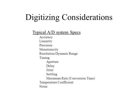 Digitizing Considerations Typical A/D system Specs Accuracy Linearity Precision Monotonicity Resolution/Dynamic Range Timing Aperture Delay Jitter Settling.