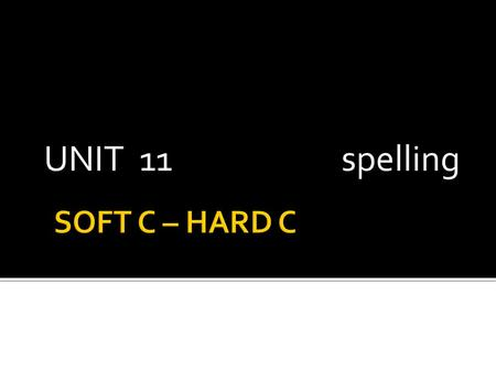 UNIT 11				spelling SOFT C – HARD C.