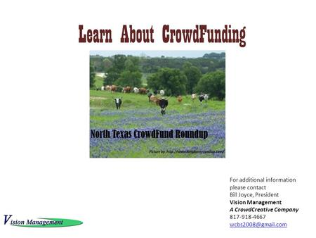 Learn About CrowdFunding For additional information please contact Bill Joyce, President Vision Management A CrowdCreative Company 817-918-4667