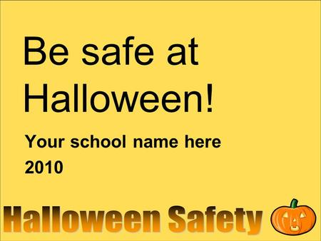 Be safe at Halloween! Your school name here 2010.