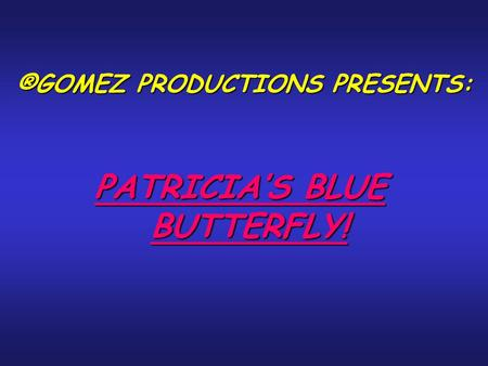 ®GOMEZ PRODUCTIONS PRESENTS: PATRICIA'S BLUE BUTTERFLY!