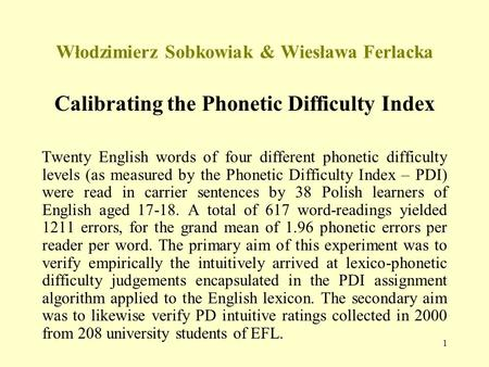 1 Włodzimierz Sobkowiak & Wiesława Ferlacka Calibrating the Phonetic Difficulty Index Twenty English words of four different phonetic difficulty levels.