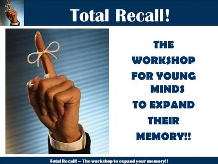 Total Recall! – The workshop to expand your memory!! Total Recall! THE WORKSHOP FOR YOUNG MINDS TO EXPAND THEIR MEMORY!!