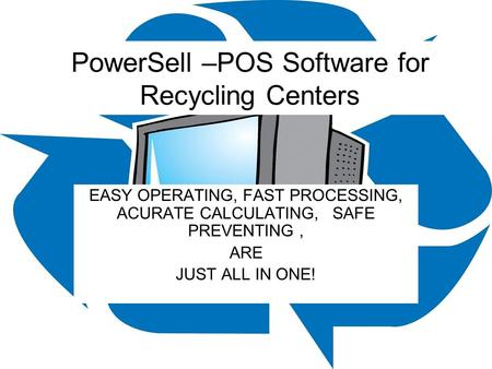 PowerSell –POS Software for Recycling Centers EASY OPERATING, FAST PROCESSING, ACURATE CALCULATING, SAFE PREVENTING, ARE JUST ALL IN ONE!