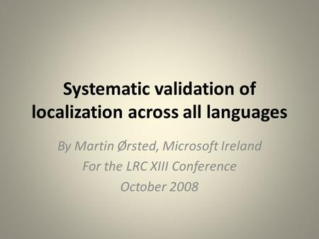 Systematic validation of localization across all languages By Martin Ørsted, Microsoft Ireland For the LRC XIII Conference October 2008.