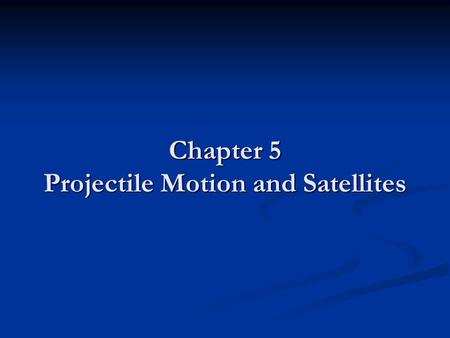 Chapter 5 Projectile Motion and Satellites. Projectile Motion Describe the motion of an object in TWO dimensions Describe the motion of an object in TWO.