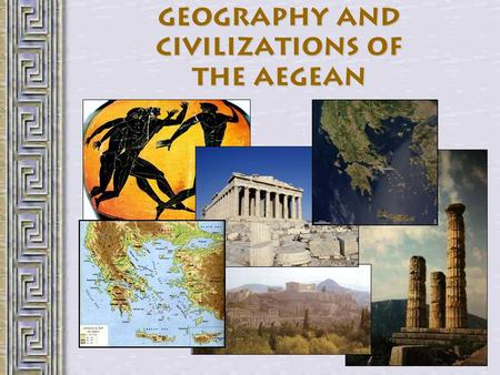 Geography and Civilizations of the Aegean. Ancient Greek Geography A peninsula At the southern end of the Balkans 1400 islands –m–maritime culture About.