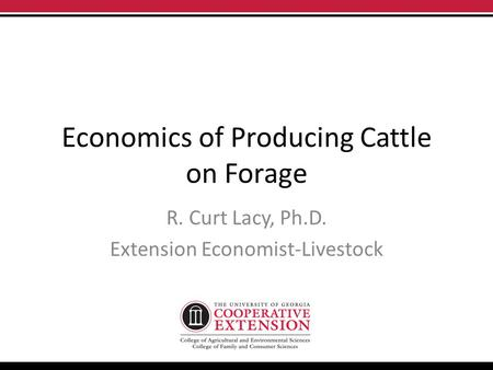 Economics of Producing Cattle on Forage R. Curt Lacy, Ph.D. Extension Economist-Livestock.