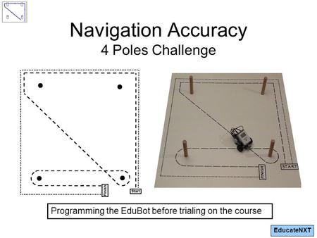 EducateNXT Navigation Accuracy 4 Poles Challenge Programming the EduBot before trialing on the course.