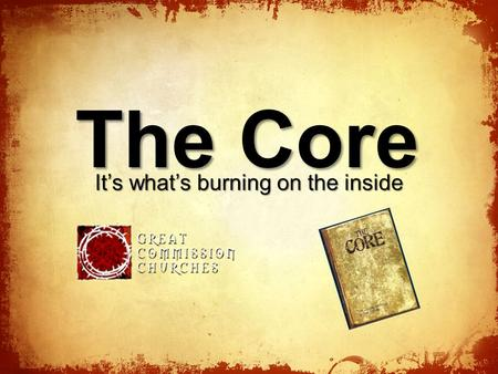 The Core It's what's burning on the inside. Our Core Values The Grace of God Commitment to God and His Word The Church All Nations Reached with Gospel.