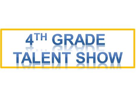 You do not have to be in it. The Talent Show is optional for 4 th graders only. You may only be in 1 act (solo or group). You must ask you parents and.
