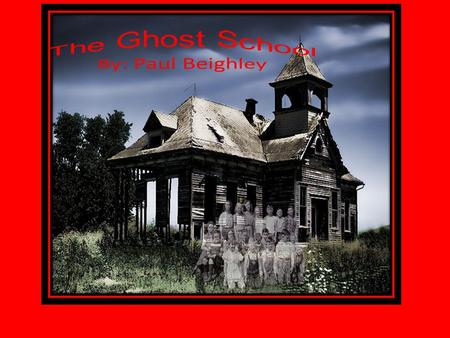 The Ghost School By: Paul Beighley It all started the first day of school. It was Max's first day at his new school but something was wrong.