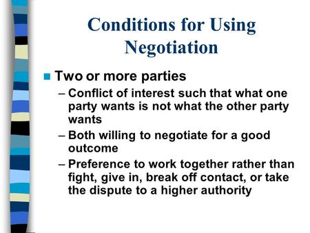 Conditions for Using Negotiation Two or more parties –Conflict of interest such that what one party wants is not what the other party wants –Both willing.