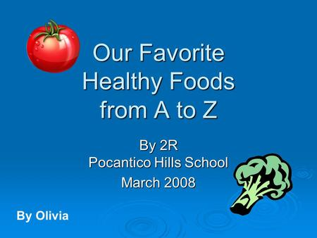 Our Favorite Healthy Foods from A to Z By 2R Pocantico Hills School March 2008 By Olivia.