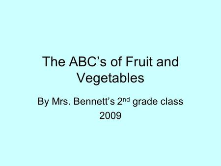 The ABC's of Fruit and Vegetables By Mrs. Bennett's 2 nd grade class 2009.