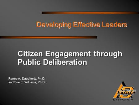 Renée A. Daugherty, Ph.D. and Sue E. Williams, Ph.D. Developing Effective Leaders Citizen Engagement through Public Deliberation.