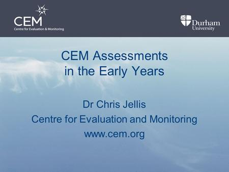 CEM Assessments in the Early Years Dr Chris Jellis Centre for Evaluation and Monitoring www.cem.org.