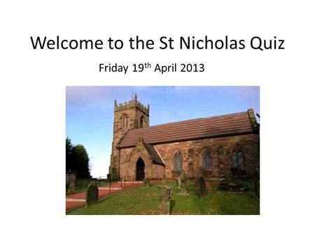 Welcome to the St Nicholas Quiz Friday 19 th April 2013.