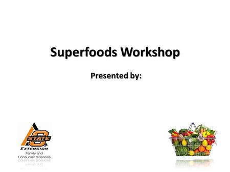 Superfoods Workshop Presented by:. Introduction Need to work these foods (or foods like them) into your foods every day Need to work these foods (or foods.