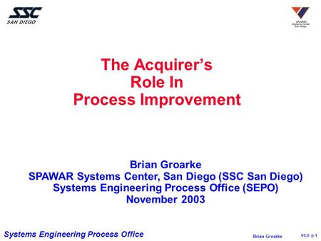 Systems Engineering Process Office V5.0 p 1 Brian Groarke The Acquirer's Role In Process Improvement Brian Groarke SPAWAR Systems Center, San Diego (SSC.