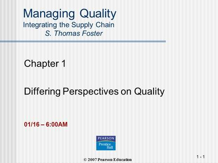 1 - 1 Managing Quality Integrating the Supply Chain S. Thomas Foster Chapter 1 Differing Perspectives on Quality (© 2007 Pearson Education 01/16 – 6:00AM.