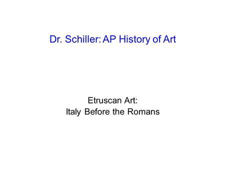 Dr. Schiller: AP History of Art Etruscan Art: Italy Before the Romans.