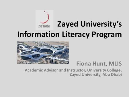 Zayed University's Information Literacy Program Fiona Hunt, MLIS Academic Advisor and Instructor, University College, Zayed University, Abu Dhabi.