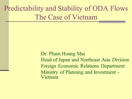 Predictability and Stability of ODA Flows The Case of Vietnam Dr. Pham Hoang Mai Head of Japan and Northeast Asia Division Foreign Economic Relations Department.