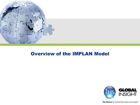 Overview of the IMPLAN Model. Copyright © 2009 IHS Global Insight. All Rights Reserved. Agenda  IMPLAN Review  IMPLAN Case Study  Understanding Regional.