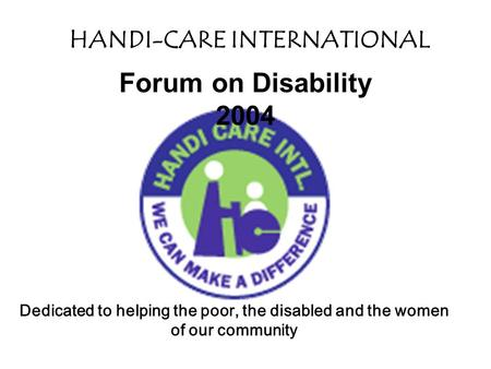 HANDI-CARE INTERNATIONAL Dedicated to helping the poor, the disabled and the women of our community Forum on Disability 2004.