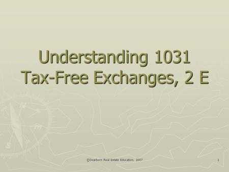 ©Dearborn Real Estate Education, 2007 1 Understanding 1031 Tax-Free Exchanges, 2 E.