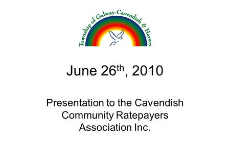 June 26 th, 2010 Presentation to the Cavendish Community Ratepayers Association Inc.