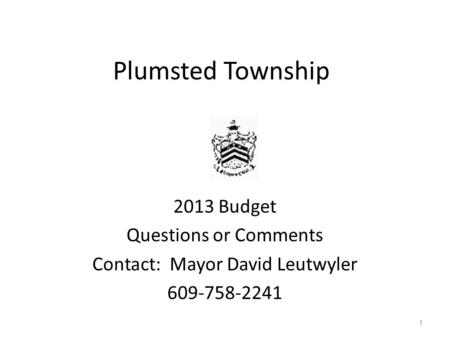 Plumsted Township 2013 Budget Questions or Comments Contact: Mayor David Leutwyler 609-758-2241 1.