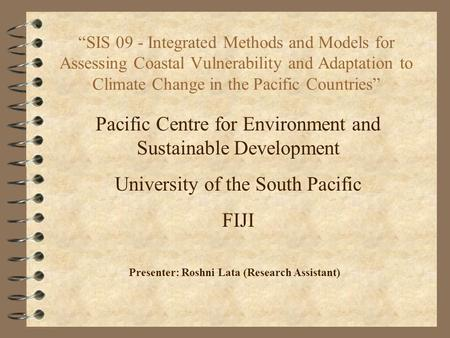 """SIS 09 - Integrated Methods and Models for Assessing Coastal Vulnerability and Adaptation to Climate Change in the Pacific Countries"" Presenter: Roshni."