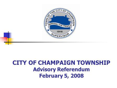 CITY OF CHAMPAIGN TOWNSHIP Advisory Referendum February 5, 2008.