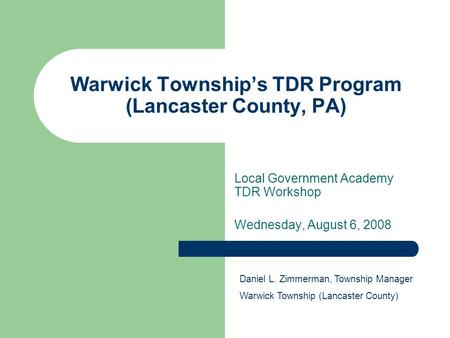 Warwick Township's TDR Program (Lancaster County, PA) Local Government Academy TDR Workshop Wednesday, August 6, 2008 Daniel L. Zimmerman, Township Manager.