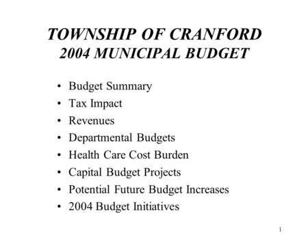 1 TOWNSHIP OF CRANFORD 2004 MUNICIPAL BUDGET Budget Summary Tax Impact Revenues Departmental Budgets Health Care Cost Burden Capital Budget Projects Potential.