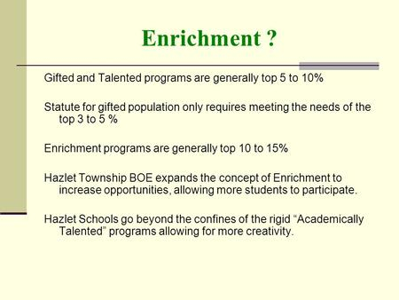 Enrichment ? Gifted and Talented programs are generally top 5 to 10% Statute for gifted population only requires meeting the needs of the top 3 to 5 %