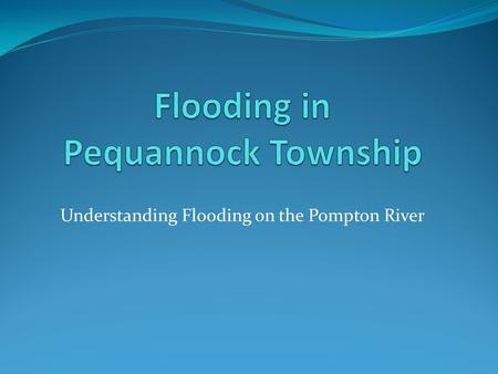 Understanding Flooding on the Pompton River. Major Floods May 1968 April 1984 March 2010.