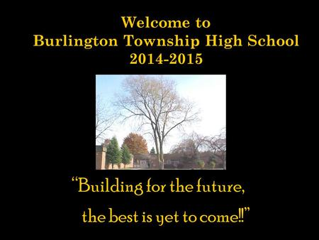 "Welcome to Burlington Township High School 2014-2015 ""Building for the future, the best is yet to come!"" ""Building for the future, the best is yet to come!!"""