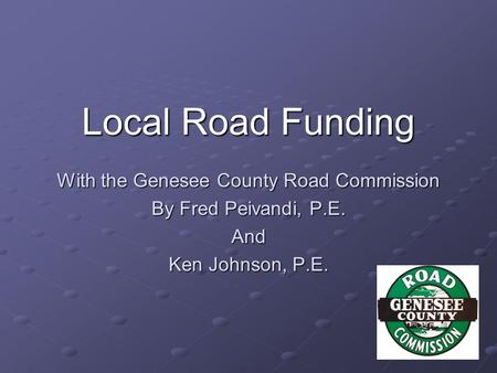 With the Genesee County Road Commission By Fred Peivandi, P.E. And Ken Johnson, P.E. Local Road Funding.
