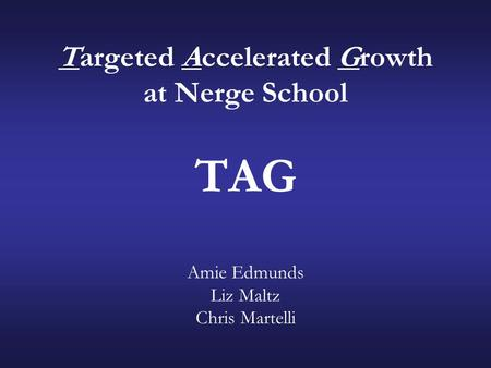 Targeted Accelerated Growth at Nerge School TAG Amie Edmunds Liz Maltz Chris Martelli.